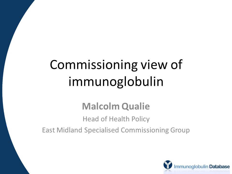 Commissioning view of immunoglobulin Malcolm Qualie Head of Health Policy East Midland Specialised Commissioning Group