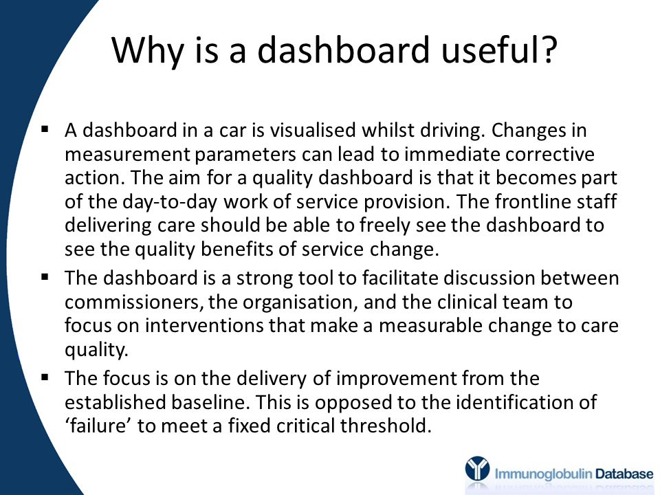 Why is a dashboard useful.  A dashboard in a car is visualised whilst driving.