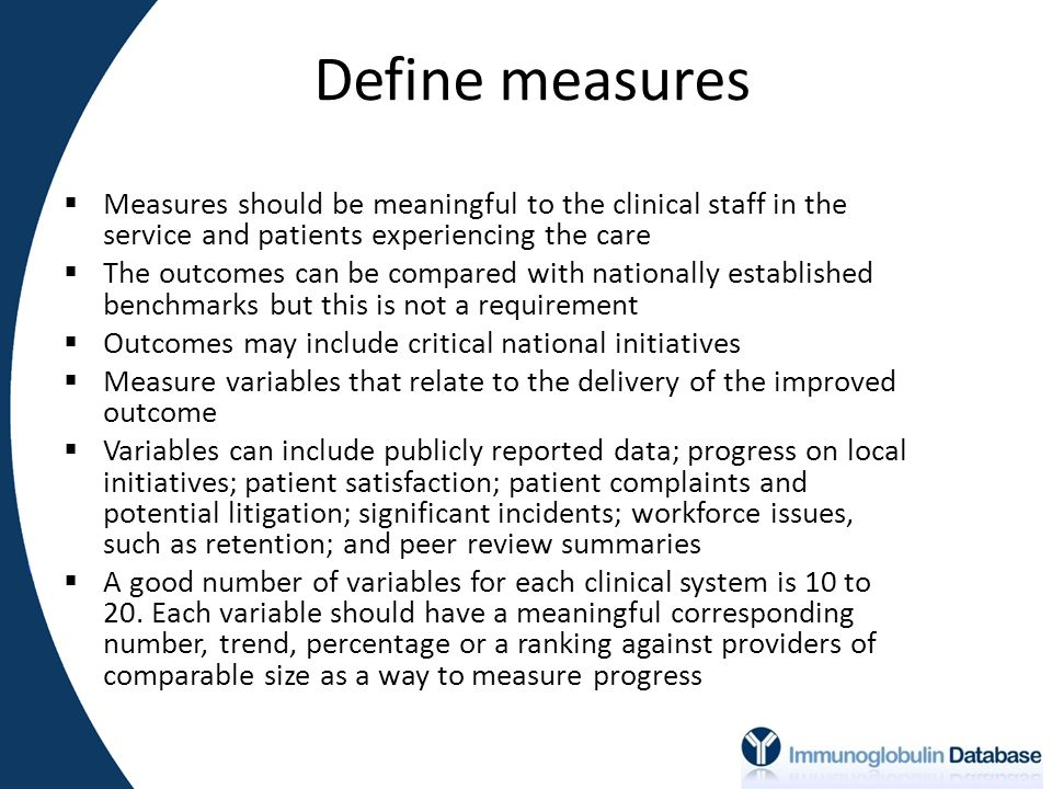 Define measures  Measures should be meaningful to the clinical staff in the service and patients experiencing the care  The outcomes can be compared with nationally established benchmarks but this is not a requirement  Outcomes may include critical national initiatives  Measure variables that relate to the delivery of the improved outcome  Variables can include publicly reported data; progress on local initiatives; patient satisfaction; patient complaints and potential litigation; significant incidents; workforce issues, such as retention; and peer review summaries  A good number of variables for each clinical system is 10 to 20.