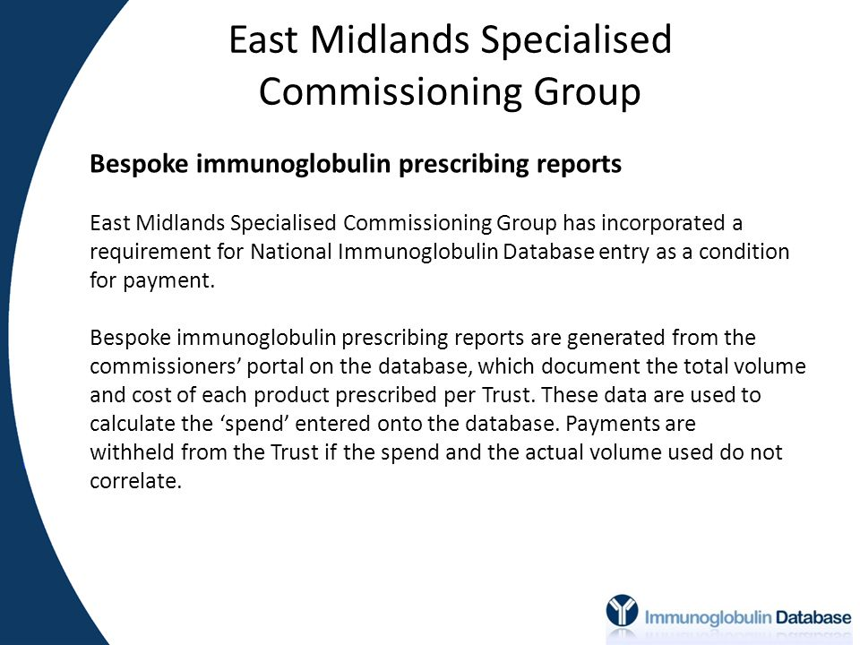 East Midlands Specialised Commissioning Group Bespoke immunoglobulin prescribing reports East Midlands Specialised Commissioning Group has incorporated a requirement for National Immunoglobulin Database entry as a condition for payment.