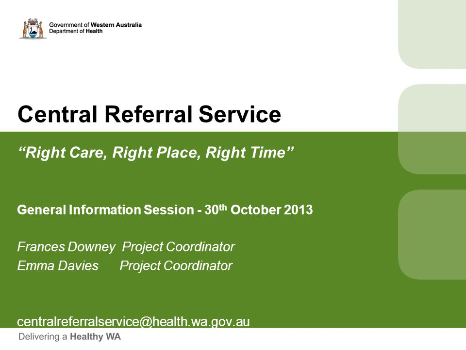 """Central Referral Service """"Right Care, Right Place, Right Time"""" General Information Session - 30 th October 2013 Frances Downey Project Coordinator Emm"""