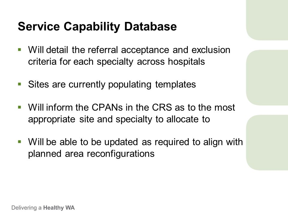Service Capability Database  Will detail the referral acceptance and exclusion criteria for each specialty across hospitals  Sites are currently populating templates  Will inform the CPANs in the CRS as to the most appropriate site and specialty to allocate to  Will be able to be updated as required to align with planned area reconfigurations