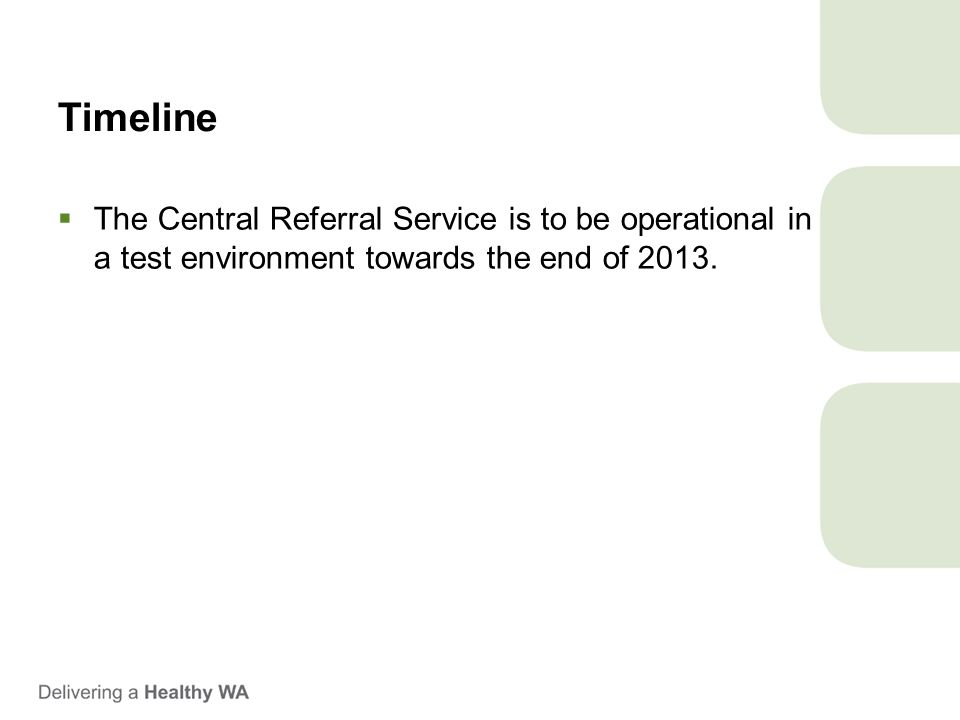 Timeline  The Central Referral Service is to be operational in a test environment towards the end of 2013.