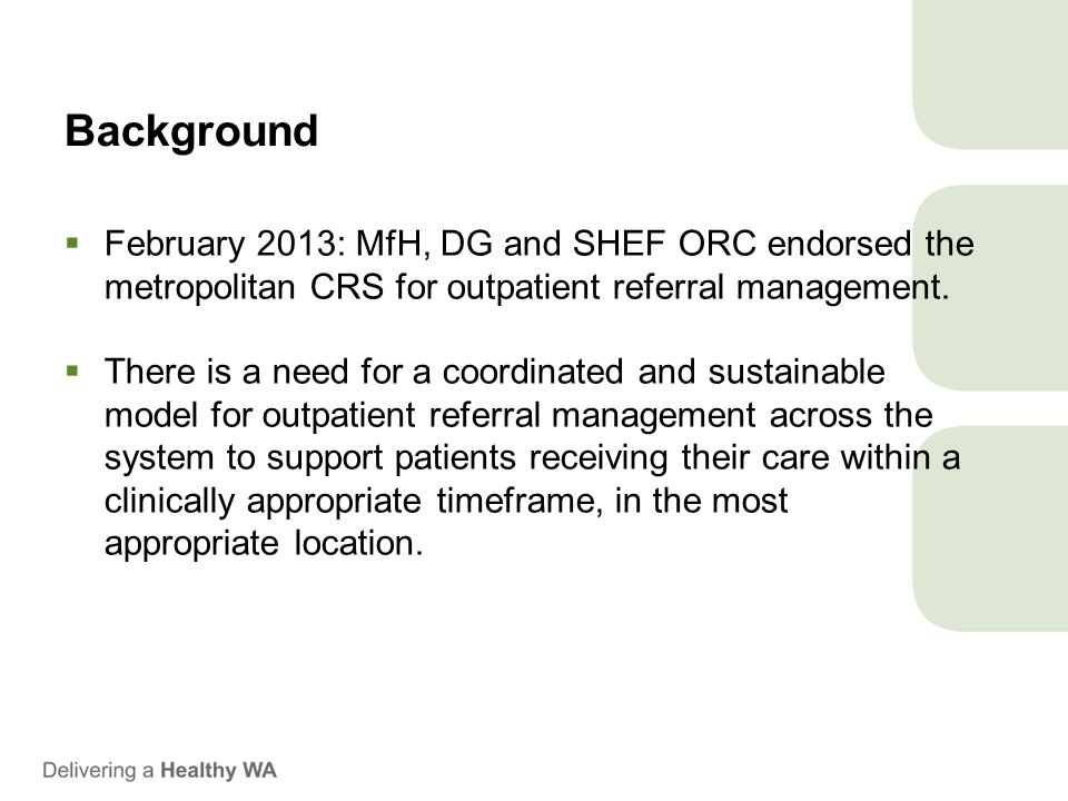 Background  February 2013: MfH, DG and SHEF ORC endorsed the metropolitan CRS for outpatient referral management.  There is a need for a coordinated