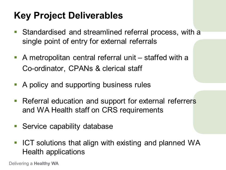 Key Project Deliverables  Standardised and streamlined referral process, with a single point of entry for external referrals  A metropolitan central