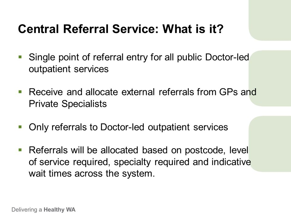 Central Referral Service: What is it?  Single point of referral entry for all public Doctor-led outpatient services  Receive and allocate external r