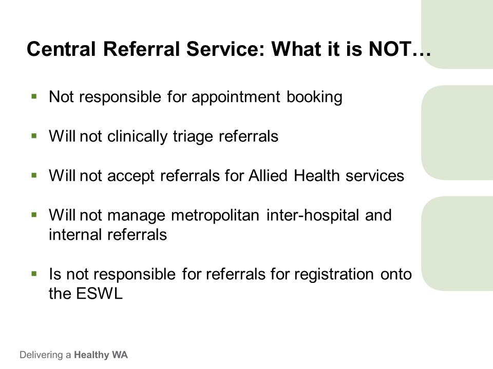 Central Referral Service: What it is NOT…  Not responsible for appointment booking  Will not clinically triage referrals  Will not accept referrals for Allied Health services  Will not manage metropolitan inter-hospital and internal referrals  Is not responsible for referrals for registration onto the ESWL