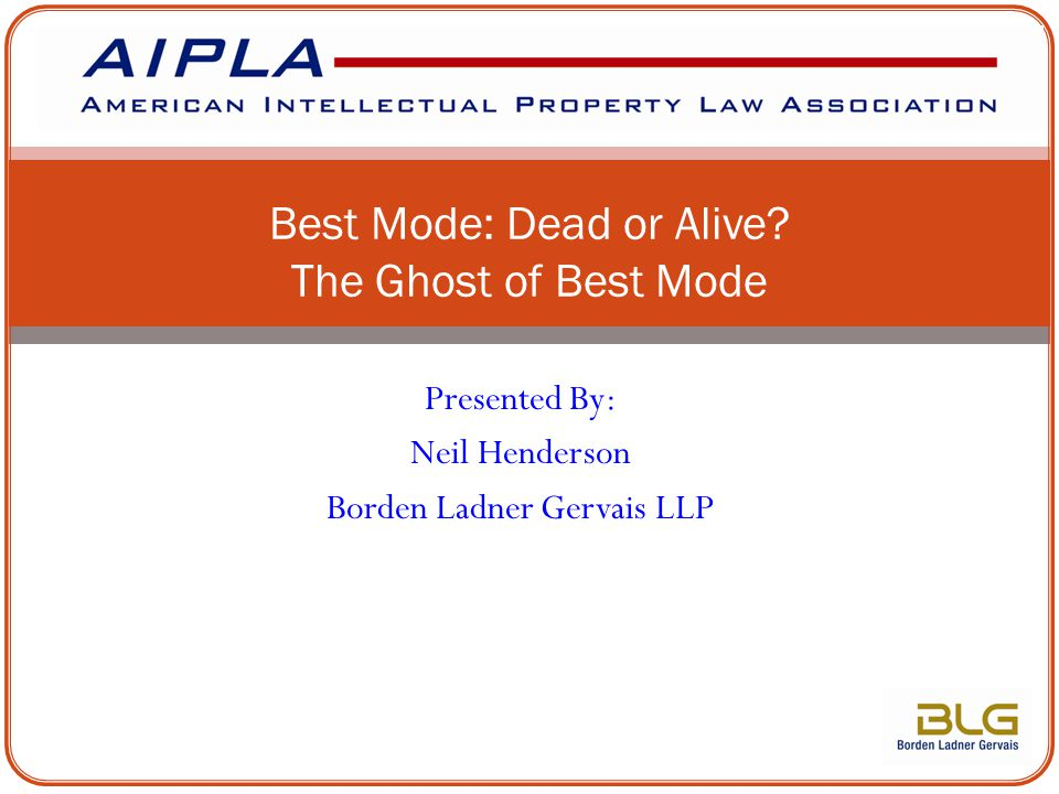 Presented By: Neil Henderson Borden Ladner Gervais LLP Best Mode: Dead or Alive? The Ghost of Best Mode