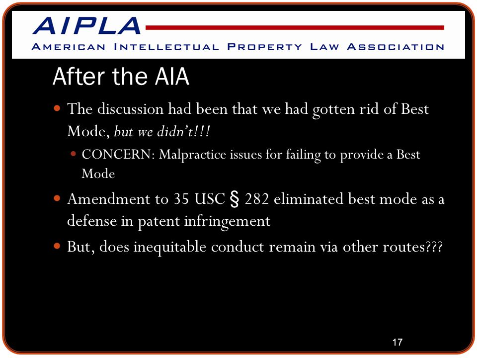 17 After the AIA The discussion had been that we had gotten rid of Best Mode, but we didn't!!! CONCERN: Malpractice issues for failing to provide a Be