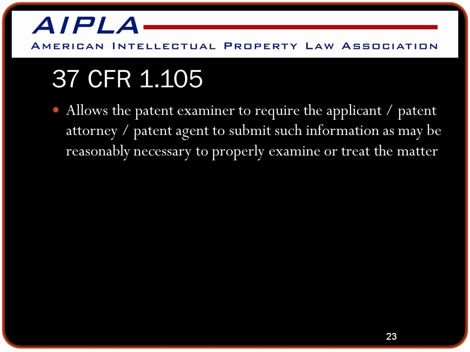 23 37 CFR 1.105 Allows the patent examiner to require the applicant / patent attorney / patent agent to submit such information as may be reasonably n