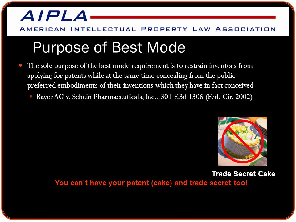 Purpose of Best Mode The sole purpose of the best mode requirement is to restrain inventors from applying for patents while at the same time concealing from the public preferred embodiments of their inventions which they have in fact conceived Bayer AG v.