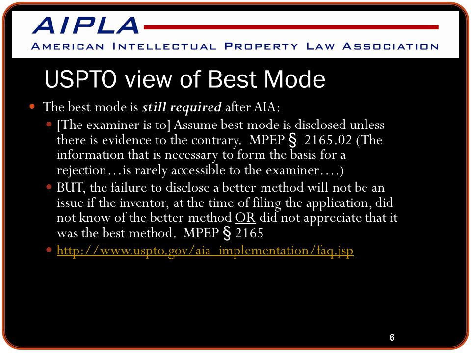 6 USPTO view of Best Mode The best mode is still required after AIA: [The examiner is to] Assume best mode is disclosed unless there is evidence to the contrary.