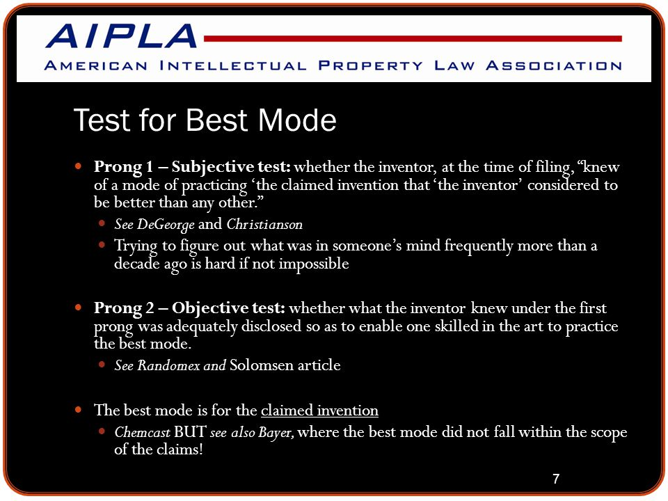 """7 Test for Best Mode Prong 1 – Subjective test: whether the inventor, at the time of filing, """"knew of a mode of practicing 'the claimed invention that"""