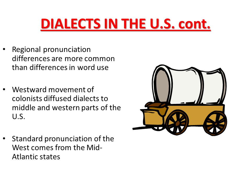 DIALECTS IN THE U.S. cont. Regional pronunciation differences are more common than differences in word use Westward movement of colonists diffused dia