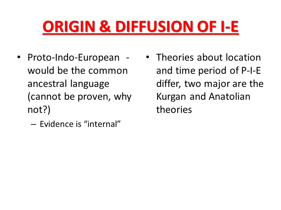 """ORIGIN & DIFFUSION OF I-E Proto-Indo-European - would be the common ancestral language (cannot be proven, why not?) – Evidence is """"internal"""" Theories"""