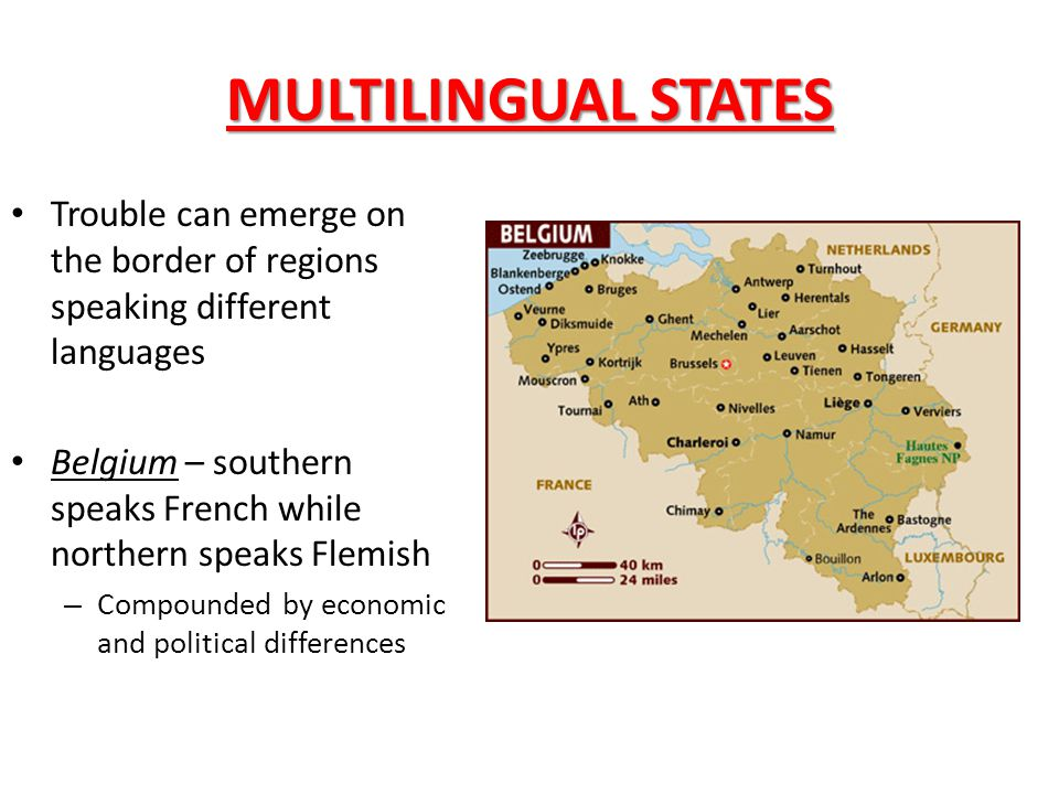 MULTILINGUAL STATES Trouble can emerge on the border of regions speaking different languages Belgium – southern speaks French while northern speaks Fl