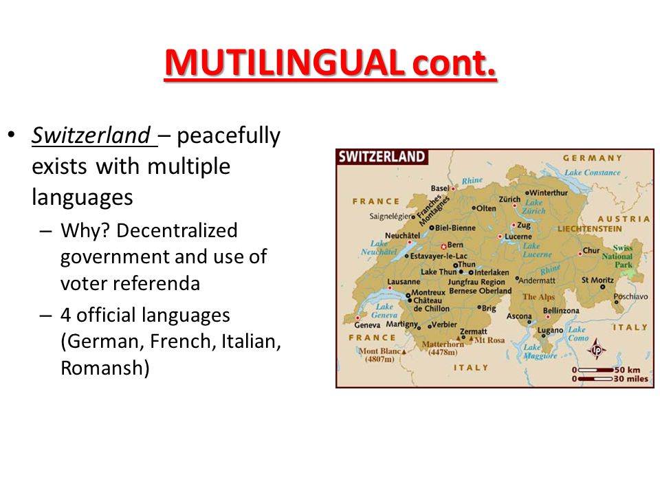 MUTILINGUAL cont. Switzerland – peacefully exists with multiple languages – Why? Decentralized government and use of voter referenda – 4 official lang