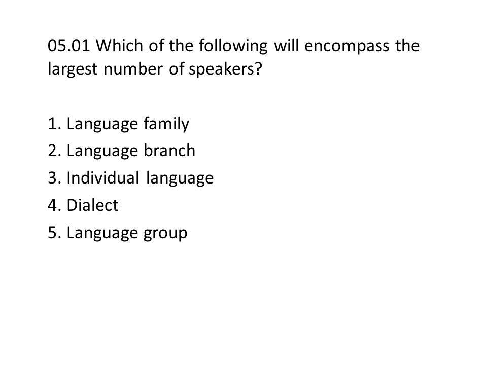 05.01 Which of the following will encompass the largest number of speakers? 1. Language family 2. Language branch 3. Individual language 4. Dialect 5.