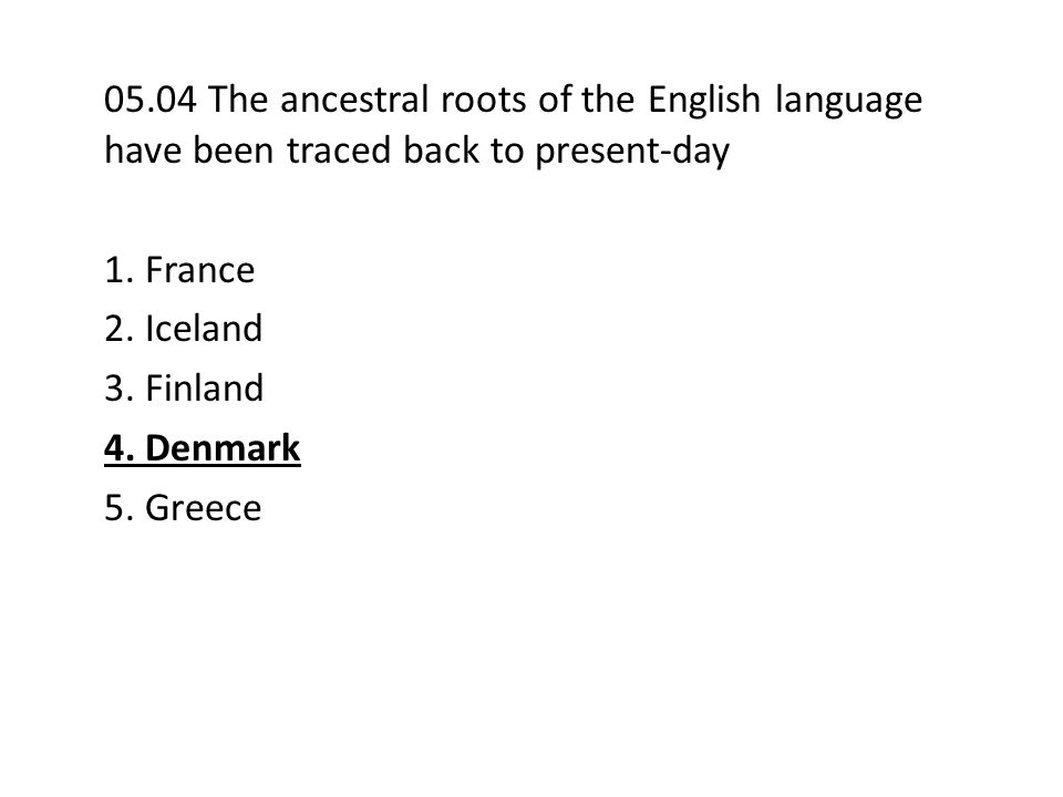05.04 The ancestral roots of the English language have been traced back to present-day 1. France 2. Iceland 3. Finland 4. Denmark 5. Greece