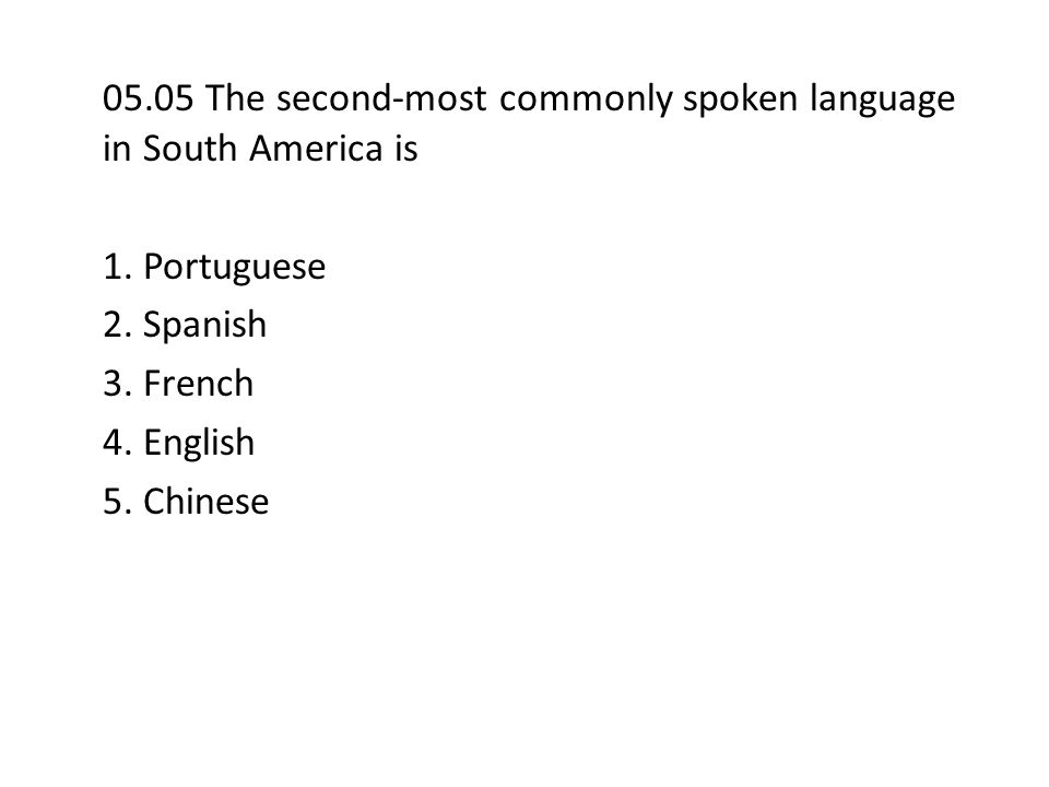 05.05 The second-most commonly spoken language in South America is 1. Portuguese 2. Spanish 3. French 4. English 5. Chinese