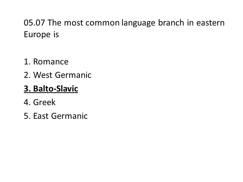 05.07 The most common language branch in eastern Europe is 1. Romance 2. West Germanic 3. Balto-Slavic 4. Greek 5. East Germanic