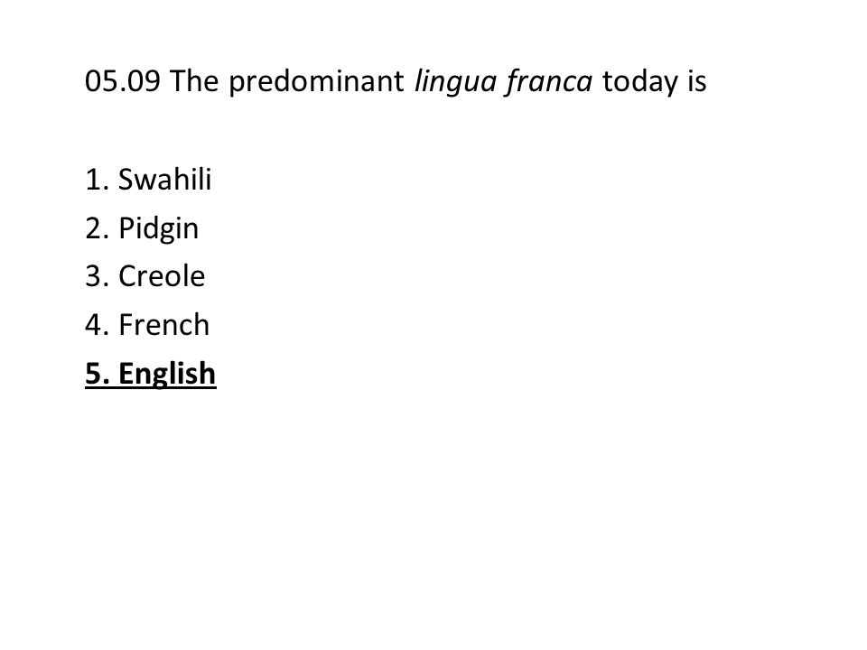 05.09 The predominant lingua franca today is 1. Swahili 2. Pidgin 3. Creole 4. French 5. English