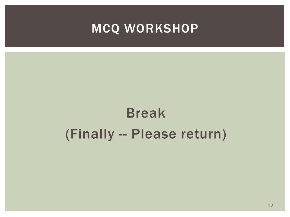 Break (Finally -- Please return) MCQ WORKSHOP 12