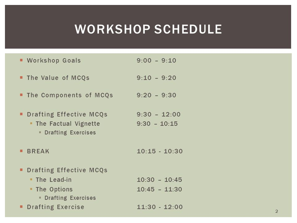 WORKSHOP GOALS  Better appreciate the value of effective MCQs  Identify the components of MCQ and the functions of each  Recognize common drafting errors  Follow guidelines for drafting quality MCQs  What are your goals.