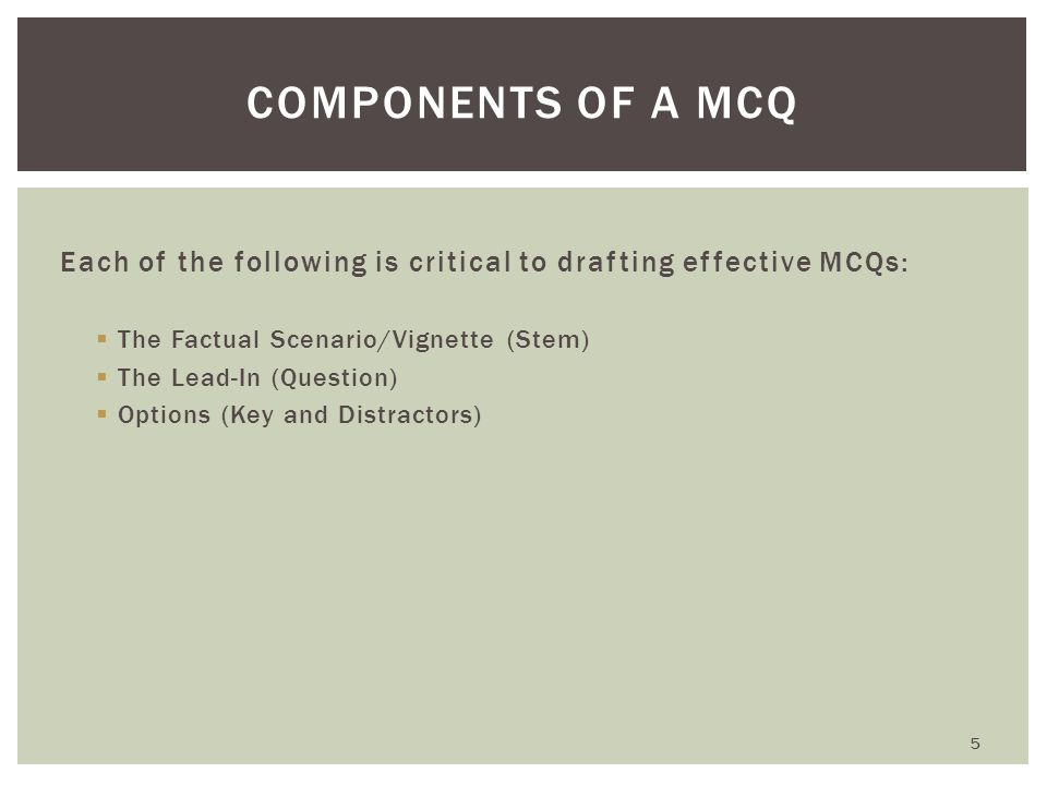 Each of the following is critical to drafting effective MCQs:  The Factual Scenario/Vignette (Stem)  The Lead-In (Question)  Options (Key and Distr