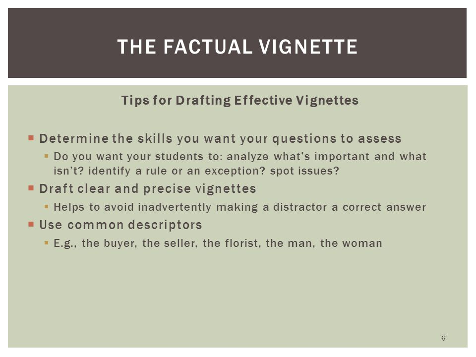 Tips for Drafting Effective Vignettes  Draft vignettes that are understandable  Students should not be required to sort through overly complex, long and confusing problems  Avoid desire to make factual vignette more engaging or realistic; this can detract from your objective  Multiple issues can be tested in a simple factual vignette  Difficulty is a function of the sophistication and plausibility of the options FACTUAL VIGNETTE 7