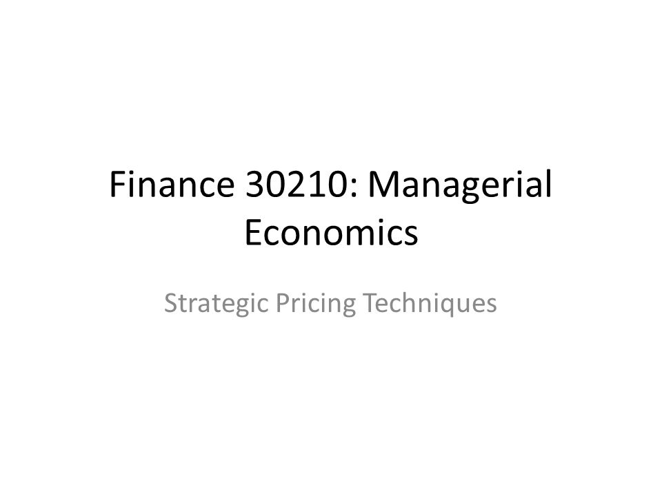 Finance 30210: Managerial Economics Strategic Pricing Techniques