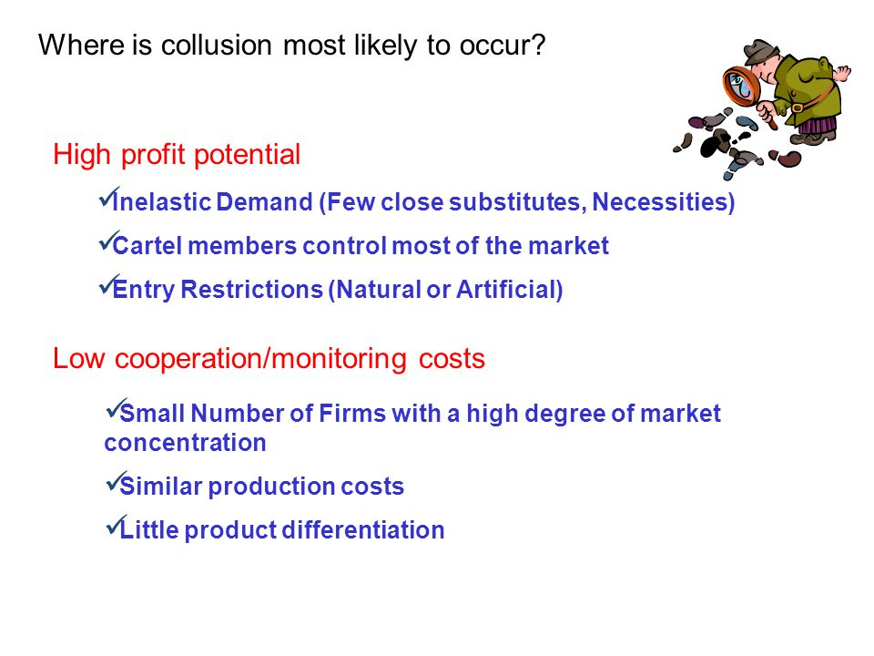 Where is collusion most likely to occur? High profit potential Inelastic Demand (Few close substitutes, Necessities) Cartel members control most of th