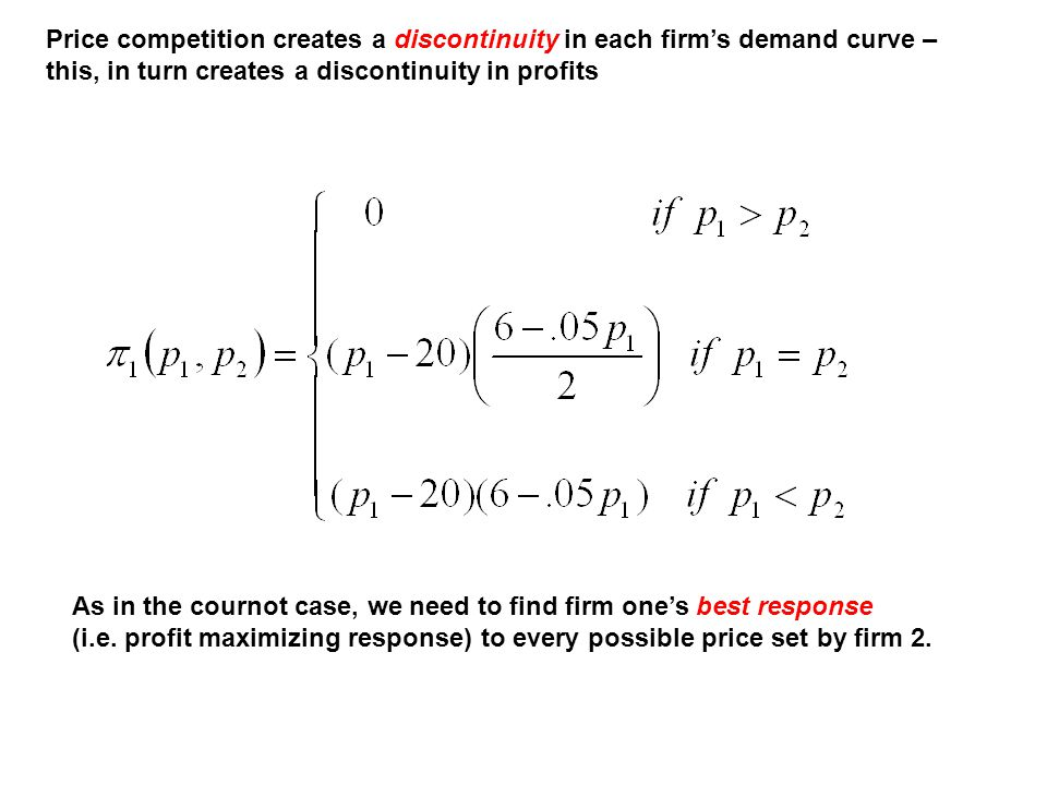 Price competition creates a discontinuity in each firm's demand curve – this, in turn creates a discontinuity in profits As in the cournot case, we ne