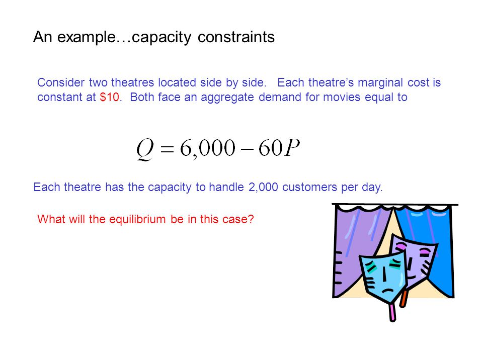 An example…capacity constraints Consider two theatres located side by side. Each theatre's marginal cost is constant at $10. Both face an aggregate de
