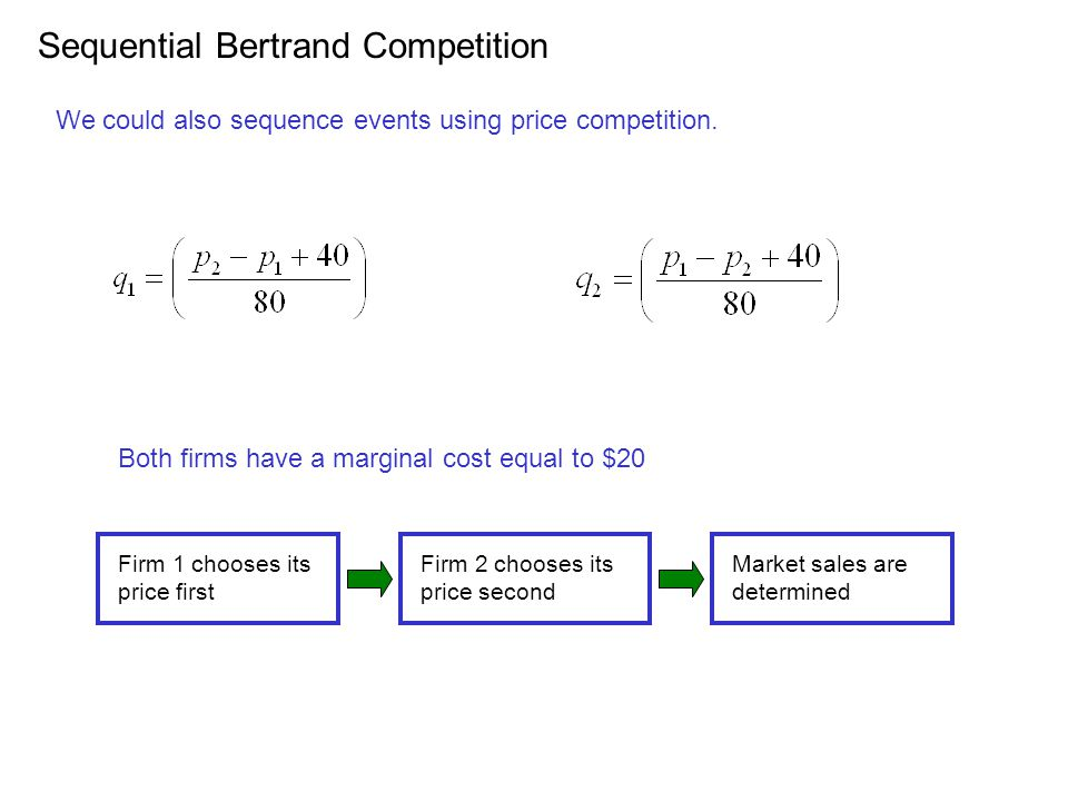 Sequential Bertrand Competition We could also sequence events using price competition. Both firms have a marginal cost equal to $20 Firm 1 chooses its