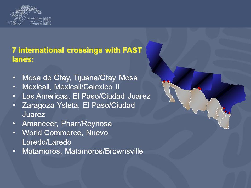 7 international crossings with FAST lanes: Mesa de Otay, Tijuana/Otay Mesa Mexicali, Mexicali/Calexico II Las Americas, El Paso/Ciudad Juarez Zaragoza-Ysleta, El Paso/Ciudad Juarez Amanecer, Pharr/Reynosa World Commerce, Nuevo Laredo/Laredo Matamoros, Matamoros/Brownsville