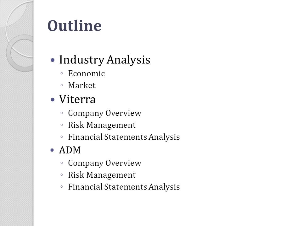 Outline Industry Analysis ◦ Economic ◦ Market Viterra ◦ Company Overview ◦ Risk Management ◦ Financial Statements Analysis ADM ◦ Company Overview ◦ Ri