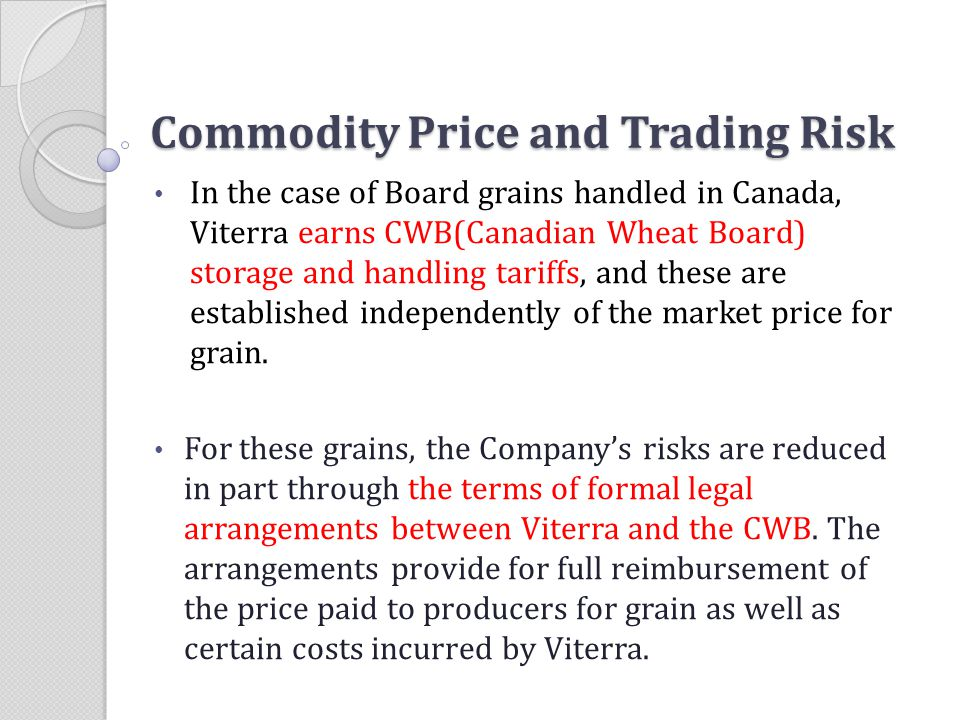 Commodity Price and Trading Risk In the case of Board grains handled in Canada, Viterra earns CWB(Canadian Wheat Board) storage and handling tariffs,