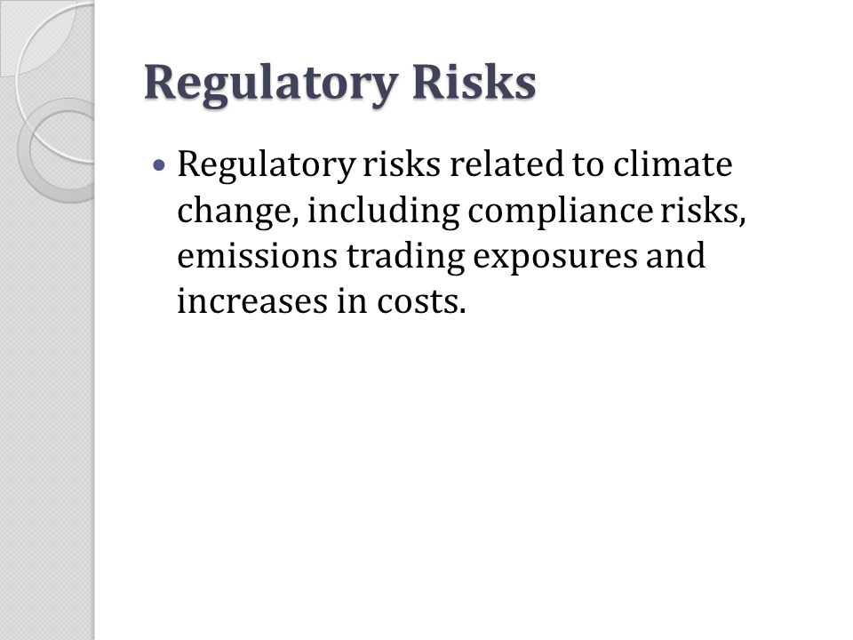 Regulatory Risks Regulatory risks related to climate change, including compliance risks, emissions trading exposures and increases in costs.