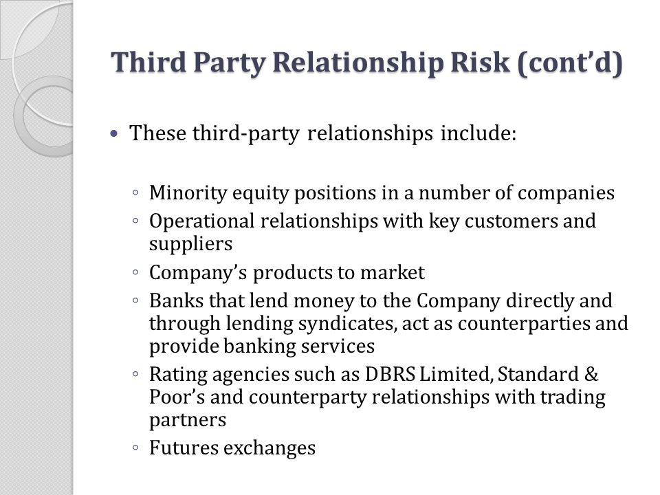 Third Party Relationship Risk (cont'd) These third-party relationships include: ◦ Minority equity positions in a number of companies ◦ Operational rel