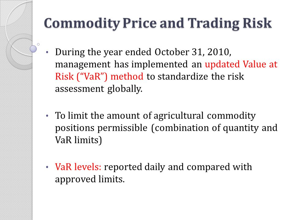 "Commodity Price and Trading Risk During the year ended October 31, 2010, management has implemented an updated Value at Risk (""VaR"") method to standar"