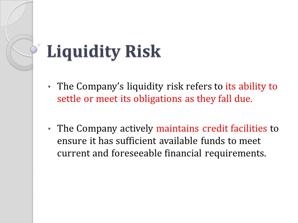 Liquidity Risk The Company's liquidity risk refers to its ability to settle or meet its obligations as they fall due. The Company actively maintains c