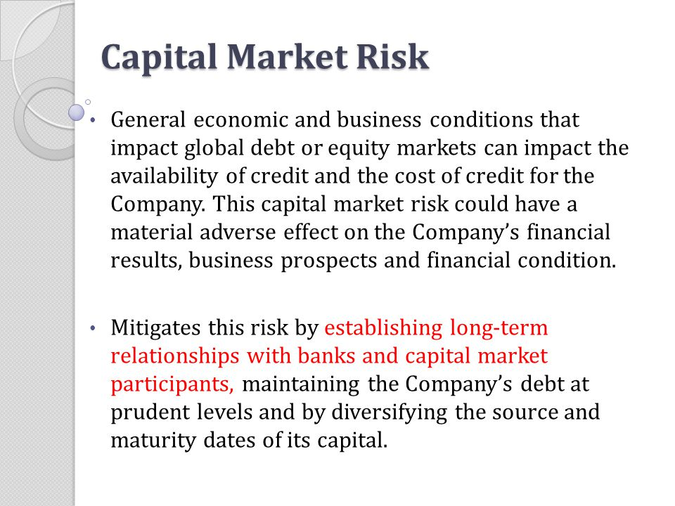 Capital Market Risk General economic and business conditions that impact global debt or equity markets can impact the availability of credit and the c