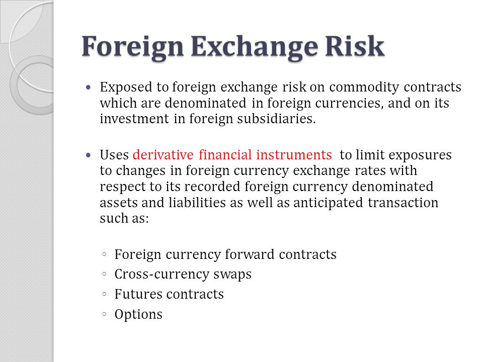 Foreign Exchange Risk Exposed to foreign exchange risk on commodity contracts which are denominated in foreign currencies, and on its investment in fo