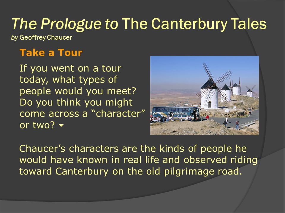  The Canterbury Tales identified 'archetypes'  Chaucer identified 'archetypes' to represent the main professions or positions in his society Feudal (farm / military) Feudal (farm / military) Ecclesiastical (church / politics) Ecclesiastical (church / politics) Urban (business / service) Urban (business / service)  Religious pilgrimage  All different social classes  Each tell a tale  Contest for best story
