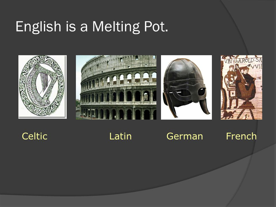 English is a Melting Pot. Celtic Latin German French