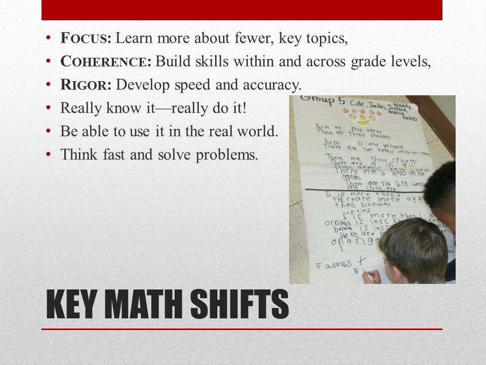 KEY MATH SHIFTS F OCUS : Learn more about fewer, key topics, C OHERENCE : Build skills within and across grade levels, R IGOR : Develop speed and accuracy.
