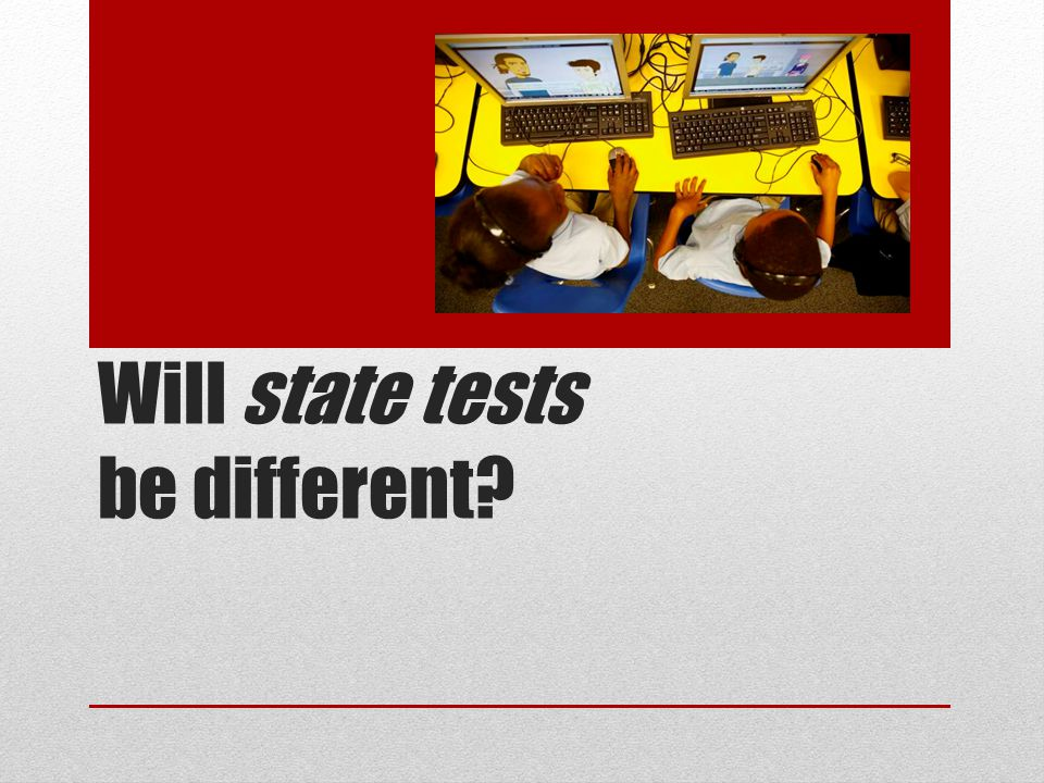 Will state tests be different?