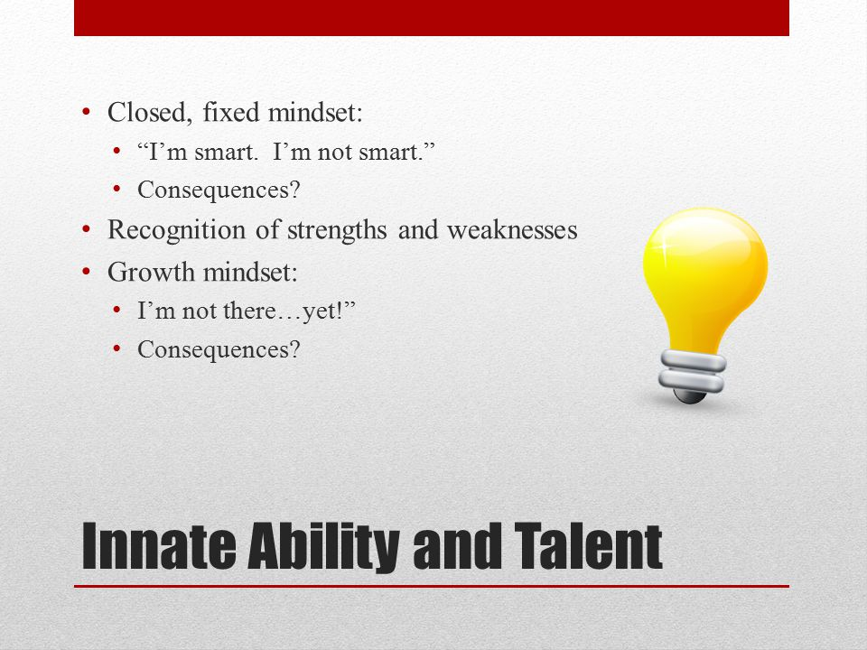 Innate Ability and Talent Closed, fixed mindset: I'm smart.
