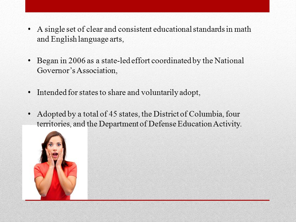 A single set of clear and consistent educational standards in math and English language arts, Began in 2006 as a state-led effort coordinated by the National Governor's Association, Intended for states to share and voluntarily adopt, Adopted by a total of 45 states, the District of Columbia, four territories, and the Department of Defense Education Activity.
